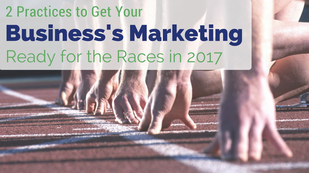 2 Practices To Get Your Business's Marketing Ready For The Races In 2017